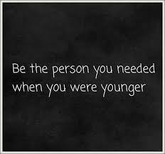 Be the person you needed